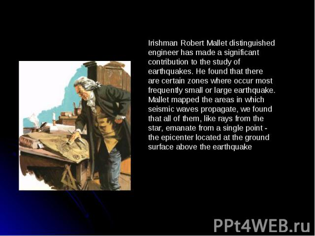 Irishman Robert Mallet distinguished engineer has made a significant contribution to the study of earthquakes. He found that there are certain zones where occur most frequently small or large earthquake. Mallet mapped the areas in which seismic wave…