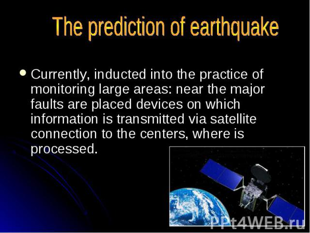 The prediction of earthquake Currently, inducted into the practice of monitoring large areas: near the major faults are placed devices on which information is transmitted via satellite connection to the centers, where is processed.