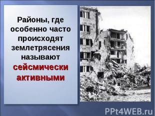 Районы, где особенно часто происходят землетрясения называют сейсмически активны