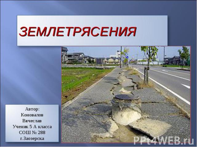 Землетрясение Автор: Коновалов Вячеслав Ученик 5 А класса СОШ № 288 г.Заозерска