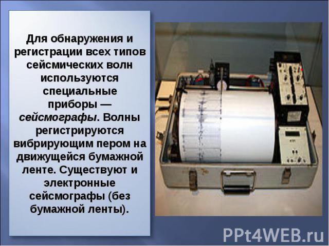 Для обнаружения и регистрации всех типов сейсмических волн используются специальные приборы— сейсмографы. Волны регистрируются вибрирующим пером на движущейся бумажной ленте. Существуют и электронные сейсмографы (без бумажной ленты).