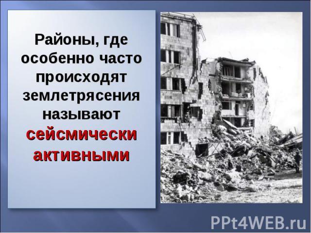 Районы, где особенно часто происходят землетрясения называют сейсмически активными