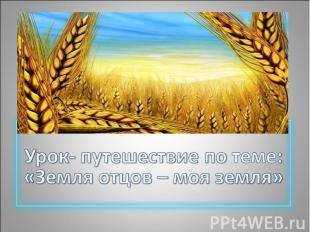 Урок- путешествие по теме: «Земля отцов – моя земля»