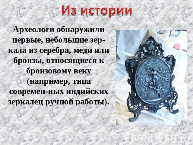 Из истории Археологи обнаружили первые, небольшие зер-кала из серебра, меди или бронзы, относящиеся к бронзовому веку (например, типа современ-ных индийских зеркалец ручной работы).