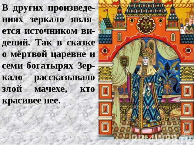 В других произведе-ниях зеркало явля-ется источником ви-дений. Так в сказке о мёртвой царевне и семи богатырях Зер-кало рассказывало злой мачехе, кто красивее нее.