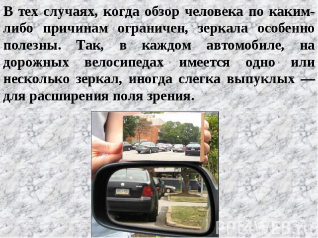 В тех случаях, когда обзор человека по каким-либо причинам ограничен, зеркала особенно полезны. Так, в каждом автомобиле, на дорожных велосипедах имеется одно или несколько зеркал, иногда слегка выпуклых — для расширения поля зрения.