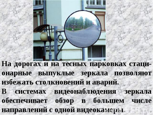 На дорогах и на тесных парковках стаци-онарные выпуклые зеркала позволяют избежать столкновений и аварий. В системах видеонаблюдения зеркала обеспечивает обзор в большем числе направлений с одной видеокамеры.