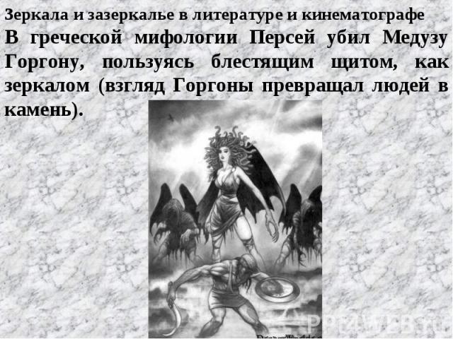 Зеркала и зазеркалье в литературе и кинематографе В греческой мифологии Персей убил Медузу Горгону, пользуясь блестящим щитом, как зеркалом (взгляд Горгоны превращал людей в камень).