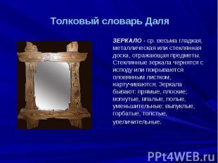 Толковый словарь Даля ЗЕРКАЛО - ср. весьма гладкая, металлическая или стеклянная