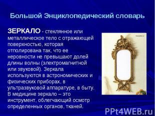 Большой Энциклопедический словарь ЗЕРКАЛО - стеклянное или металлическое тело с