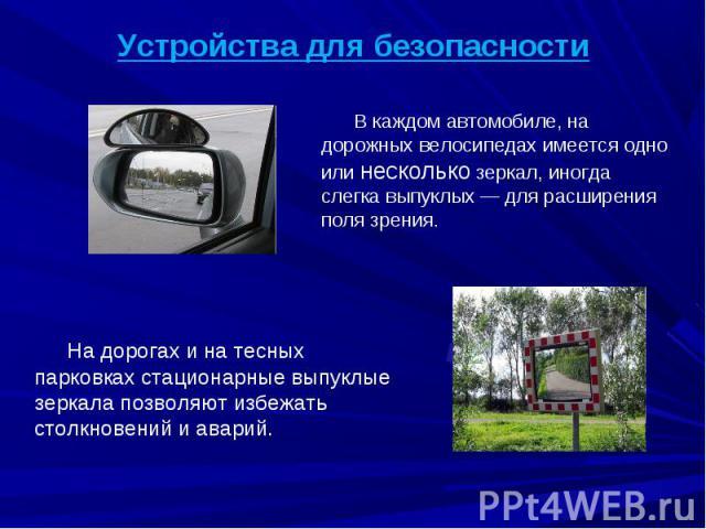 Устройства для безопасности В каждом автомобиле, на дорожных велосипедах имеется одно или несколько зеркал, иногда слегка выпуклых— для расширения поля зрения. На дорогах и на тесных парковках стационарные выпуклые зеркала позволяют избежать столкн…