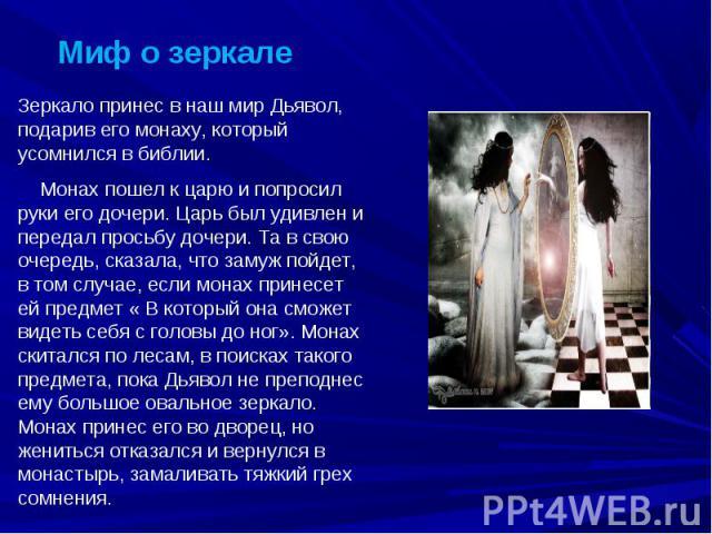 Миф о зеркале Зеркало принес в наш мир Дьявол, подарив его монаху, который усомнился в библии. Монах пошел к царю и попросил руки его дочери. Царь был удивлен и передал просьбу дочери. Та в свою очередь, сказала, что замуж пойдет, в том случае, если…