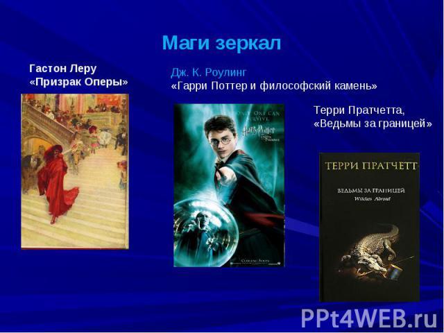 Маги зеркал Гастон Леру «Призрак Оперы» Дж. К. Роулинг «Гарри Поттер и философский камень» Терри Пратчетта, «Ведьмы за границей»