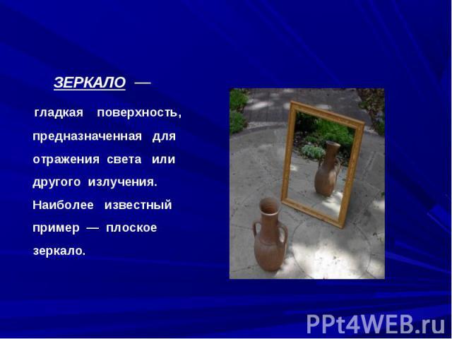 ЗЕРКАЛО — гладкая поверхность, предназначенная для отражения света или другого излучения. Наиболее известный пример — плоское зеркало.