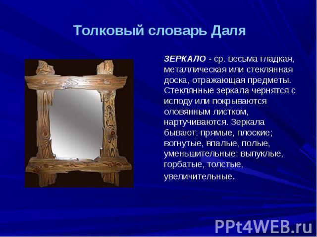 Толковый словарь Даля ЗЕРКАЛО - ср. весьма гладкая, металлическая или стеклянная доска, отражающая предметы. Стеклянные зеркала чернятся с исподу или покрываются оловянным листком, нартучиваются. Зеркала бывают: прямые, плоские; вогнутые, впалые, по…