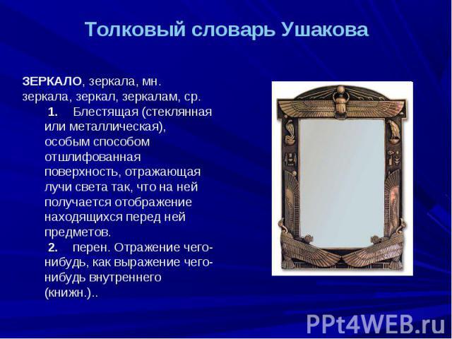 Толковый словарь Ушакова ЗЕРКАЛО, зеркала, мн. зеркала, зеркал, зеркалам, ср. 1. Блестящая (стеклянная или металлическая), особым способом отшлифованная поверхность, отражающая лучи света так, что на ней получается отображение находящихся перед ней …