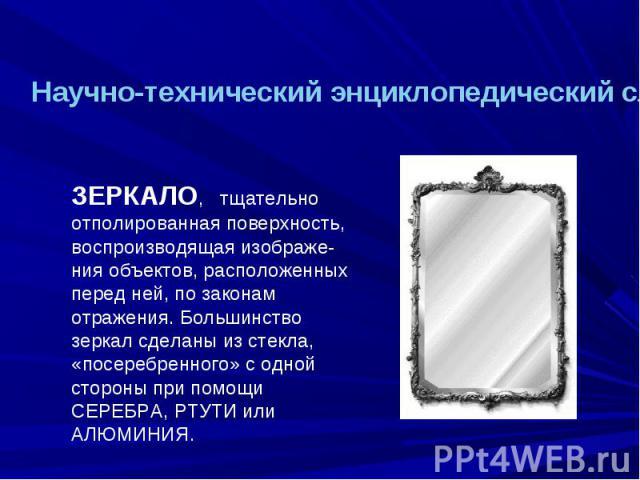 Научно-технический энциклопедический словарь ЗЕРКАЛО, тщательно отполированная поверхность, воспроизводящая изображе-ния объектов, расположенных перед ней, по законам отражения. Большинство зеркал сделаны из стекла, «посеребренного» с одной стороны …