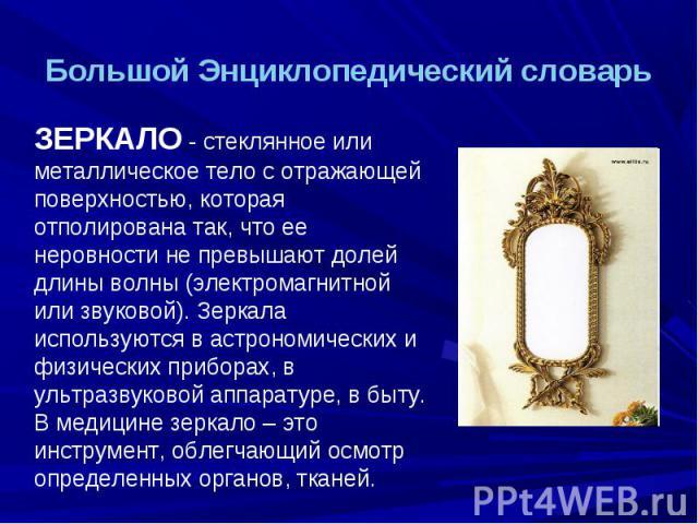 Большой Энциклопедический словарь ЗЕРКАЛО - стеклянное или металлическое тело с отражающей поверхностью, которая отполирована так, что ее неровности не превышают долей длины волны (электромагнитной или звуковой). Зеркала используются в астрономическ…