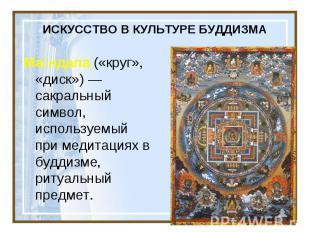 ИСКУССТВО В КУЛЬТУРЕ БУДДИЗМА Ма ндала («круг», «диск»)— сакральный символ, исп