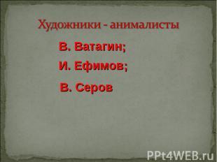 Художники - анималисты В. Ватагин; И. Ефимов; В. Серов