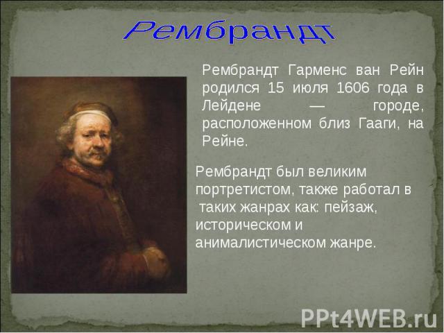 Рембрандт Рембрандт Гарменс ван Рейн родился 15 июля 1606 года в Лейдене — городе, расположенном близ Гааги, на Рейне. Рембрандт был великим портретистом, также работал в таких жанрах как: пейзаж, историческом и анималистическом жанре.