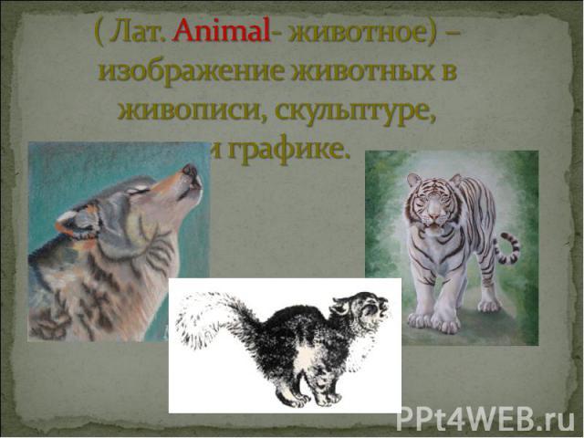 ( Лат. Animal- животное) – изображение животных в живописи, скульптуре, и графике.