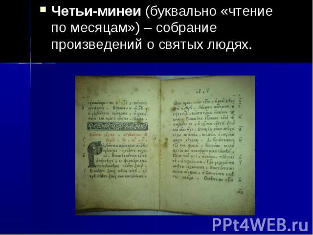 Четьи-минеи (буквально «чтение по месяцам») – собрание произведений о святых людях.