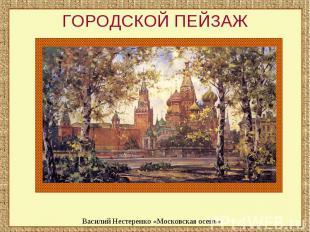 ГОРОДСКОЙ ПЕЙЗАЖВасилий Нестеренко «Московская осень»