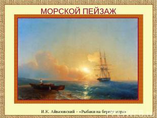 МОРСКОЙ ПЕЙЗАЖИ.К. Айвазовский – «Рыбаки на берегу моря»