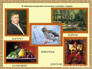 В живописи выделяют несколько основных жанров ПОРТРЕТ ЖИВОТНЫЕ НАТЮРМОРТ ПЕЙЗАЖ
