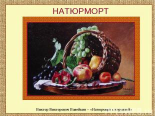 НАТЮРМОРТВиктор Викторович Вавейкин – «Натюрморт с корзиной»