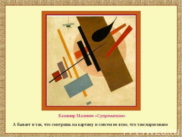 Казимир Малевич «Супрематизм» А бывает и так, что смотришь на картину и совсем не ясно, что там нарисовано