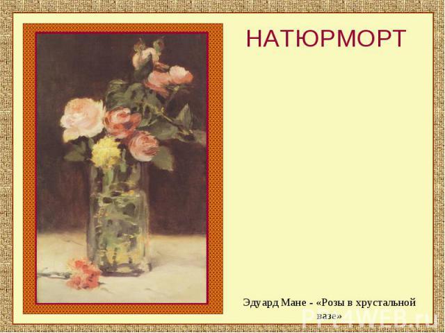 НАТЮРМОРТЭдуард Мане - «Розы в хрустальной вазе»