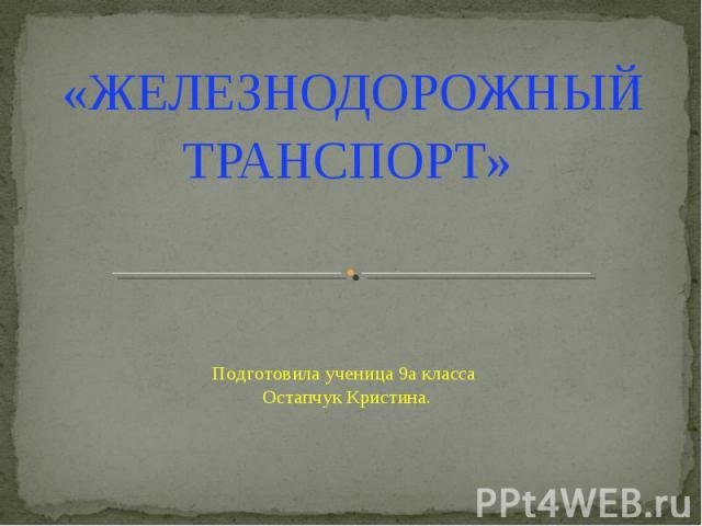 Железнодорожный транспорт Подготовила ученица 9а класса Остапчук Кристина.