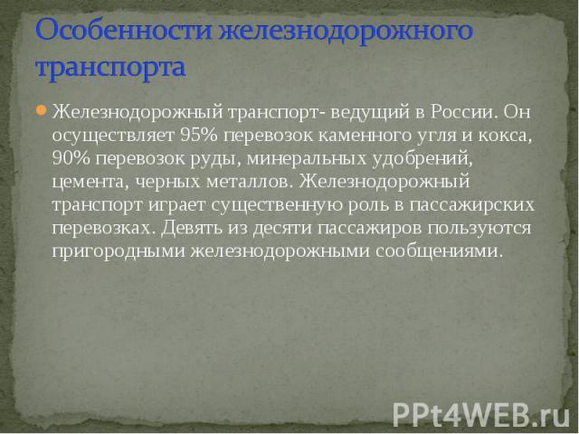 Особенности железнодорожного транспорта Железнодорожный транспорт- ведущий в России. Он осуществляет 95% перевозок каменного угля и кокса, 90% перевозок руды, минеральных удобрений, цемента, черных металлов. Железнодорожный транспорт играет существе…