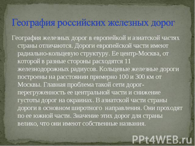 География российских железных дорог География железных дорог в европейкой и азиатской частях страны отличаются. Дороги европейской части имеют радиально-кольцевую структуру. Ее центр-Москва, от которой в разные стороны расходятся 11 железнодорожных …