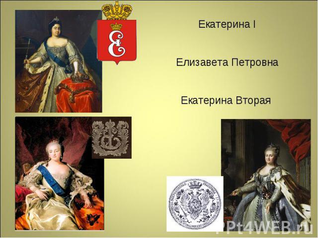 Екатерина I Елизавета Петровна Екатерина Вторая