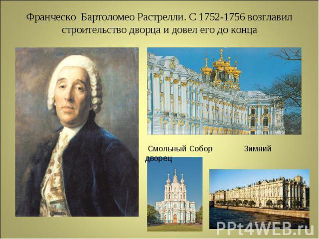 Франческо Бартоломео Растрелли. С 1752-1756 возглавил строительство дворца и довел его до конца Смольный Собор Зимний дворец
