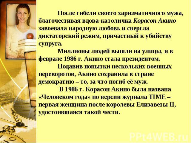 После гибели своего харизматичного мужа, благочестивая вдова-католичка Корасон Акино завоевала народную любовь и свергла диктаторский режим, причастный к убийству супруга. Миллионы людей вышли на улицы, и в феврале 1986 г. Акино стала президентом. П…