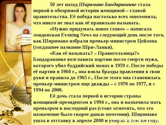50 лет назад Ширимаво Бандаранаике стала первой в обозримой истории женщиной – главой правительства. Её победа настолько всех ошеломила, что никто не знал как её правильно называть. «Нужно придумать новое слово» – написала лондонская Evening News на…