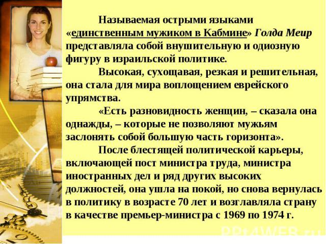 Называемая острыми языками «единственным мужиком в Кабмине» Голда Меир представляла собой внушительную и одиозную фигуру в израильской политике. Высокая, сухощавая, резкая и решительная, она стала для мира воплощением еврейского упрямства. «Есть раз…