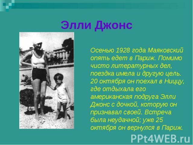 Элли Джонс Осенью 1928 года Маяковский опять едет в Париж. Помимо чисто литературных дел, поездка имела и другую цель. 20 октября он поехал в Ниццу, где отдыхала его американская подруга Элли Джонс с дочкой, которую он признавал своей. Встреча была …