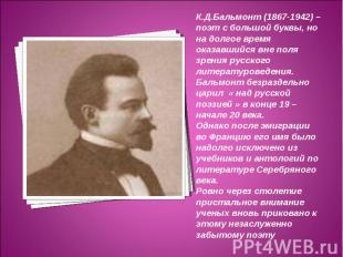 К.Д.Бальмонт (1867-1942) – поэт с большой буквы, но на долгое время оказавшийся