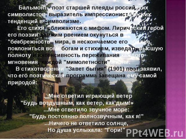 Бальмонт - поэт старшей плеяды российских символистов, выразитель импрессионистических тенденций в символизме. Его стихи сближаются с мифом. Лирический герой его поэзии движим рвением окунуться в