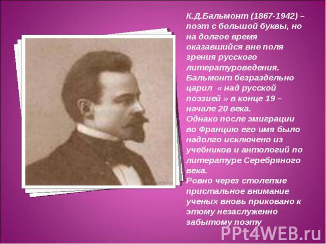 К.Д.Бальмонт (1867-1942) – поэт с большой буквы, но на долгое время оказавшийся вне поля зрения русского литературоведения. Бальмонт безраздельно царил « над русской поэзией » в конце 19 – начале 20 века. Однако после эмиграции во Францию его имя бы…