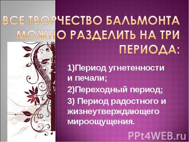 Все творчество Бальмонта можно разделить на три периода: 1)Период угнетенности и печали; 2)Переходный период; 3) Период радостного и жизнеутверждающего мироощущения.