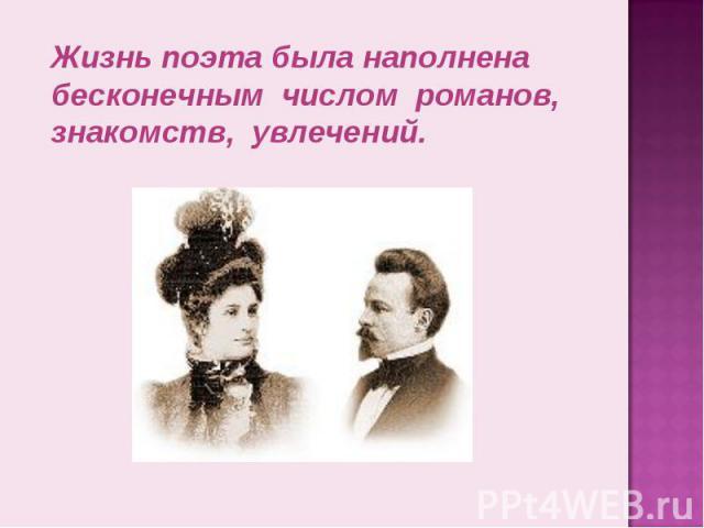 Жизнь поэта была наполнена бесконечным числом романов, знакомств, увлечений.