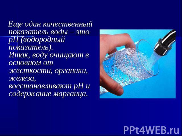 Еще один качественный показатель воды – это рН (водородный показатель). Итак, воду очищают в основном от жесткости, органики, железа, восстанавливают рН и содержание марганца.