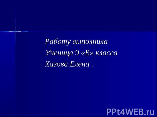 Работу выполнила Ученица 9 «В» класса Хазова Елена .
