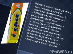 Вскоре в жевательные резинки стали добавлять сахар и различные ароматизаторы. В